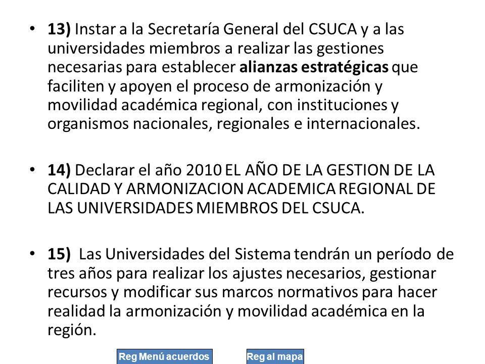 13) Instar a la Secretaría General del CSUCA y a las universidades miembros a realizar las gestiones necesarias para establecer alianzas estratégicas que faciliten y apoyen el proceso de armonización y movilidad académica regional, con instituciones y organismos nacionales, regionales e internacionales.