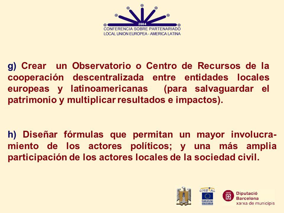g) Crear un Observatorio o Centro de Recursos de la cooperación descentralizada entre entidades locales europeas y latinoamericanas (para salvaguardar el patrimonio y multiplicar resultados e impactos).