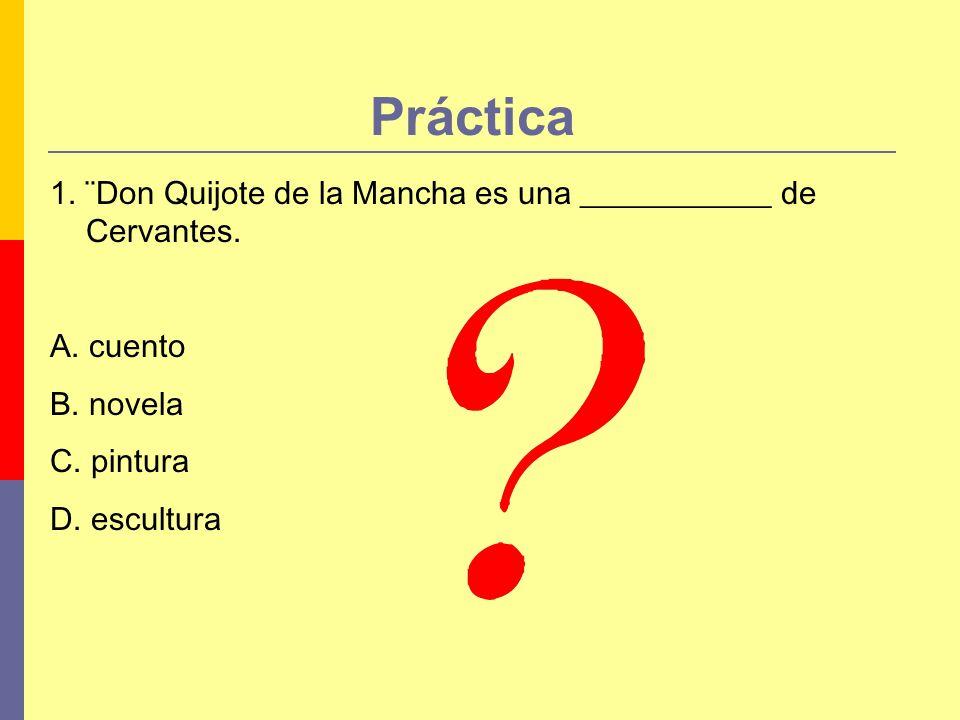 Práctica 1. ¨Don Quijote de la Mancha es una ____________ de Cervantes. A. cuento. B. novela. C. pintura.