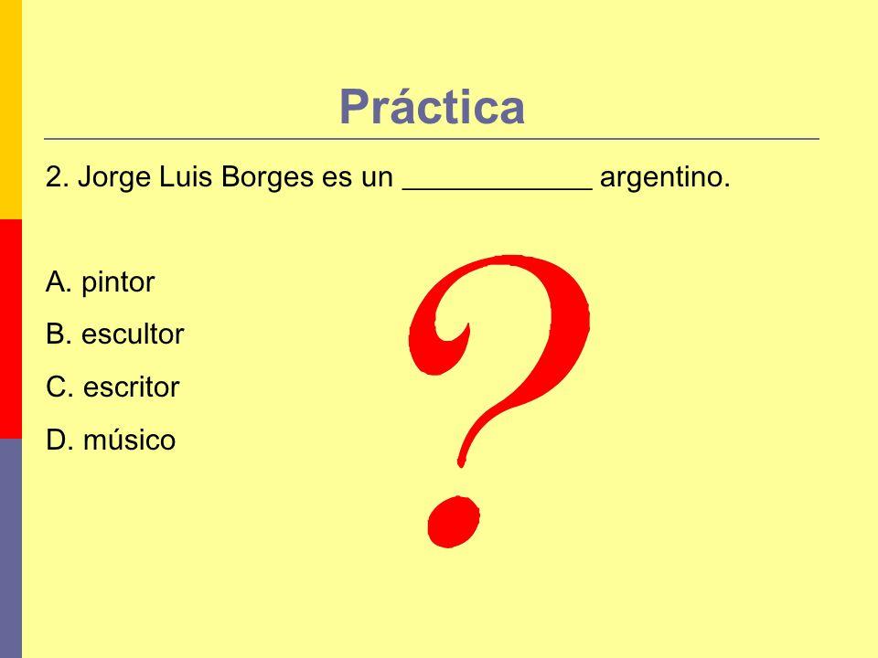 Práctica 2. Jorge Luis Borges es un _____________ argentino. A. pintor