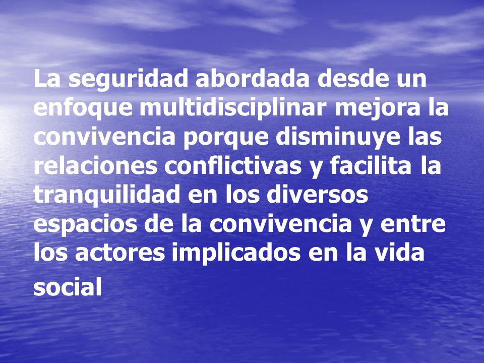 La seguridad abordada desde un enfoque multidisciplinar mejora la convivencia porque disminuye las relaciones conflictivas y facilita la tranquilidad en los diversos espacios de la convivencia y entre los actores implicados en la vida social
