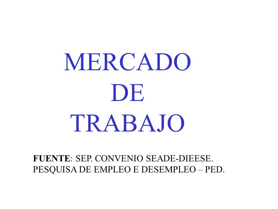 MERCADO DE TRABAJO FUENTE: SEP. CONVENIO SEADE-DIEESE. PESQUISA DE EMPLEO E DESEMPLEO – PED.