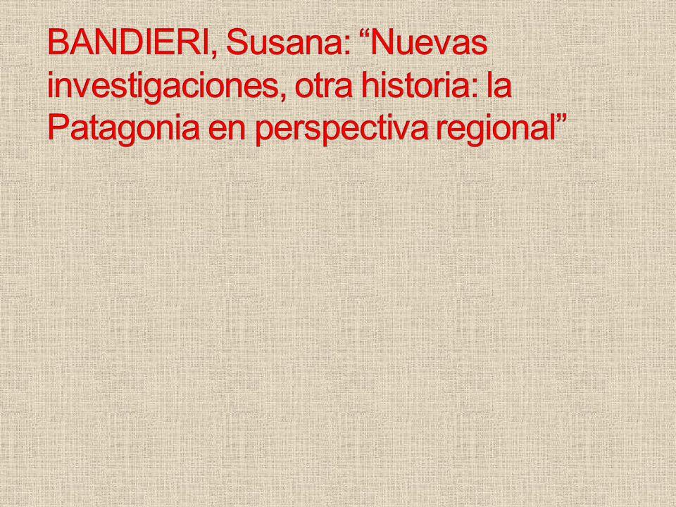 BANDIERI, Susana: Nuevas investigaciones, otra historia: la Patagonia en perspectiva regional