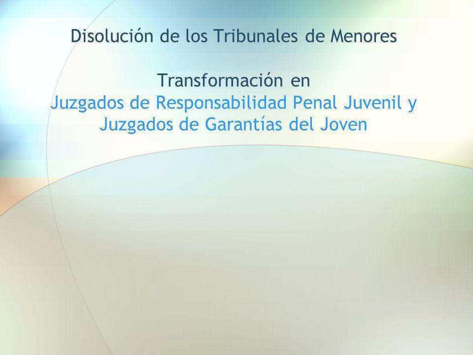 Disolución de los Tribunales de Menores Transformación en Juzgados de Responsabilidad Penal Juvenil y Juzgados de Garantías del Joven
