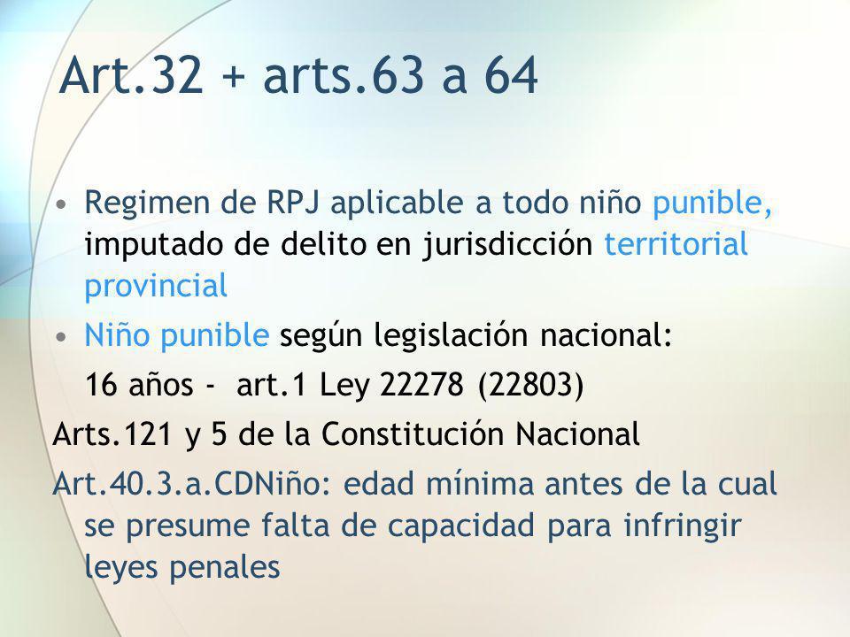 Art.32 + arts.63 a 64 Regimen de RPJ aplicable a todo niño punible, imputado de delito en jurisdicción territorial provincial.