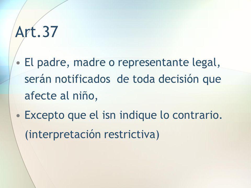 Art.37 El padre, madre o representante legal, serán notificados de toda decisión que afecte al niño,