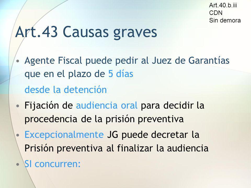 Art.40.b.iii CDN. Sin demora. Art.43 Causas graves. Agente Fiscal puede pedir al Juez de Garantías que en el plazo de 5 días.