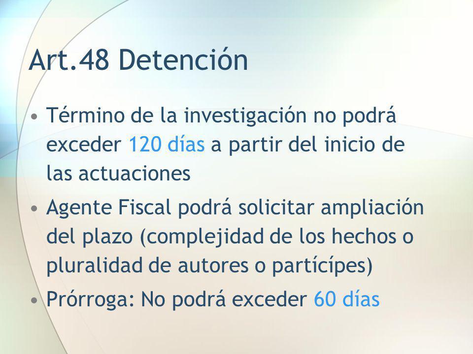 Art.48 Detención Término de la investigación no podrá exceder 120 días a partir del inicio de las actuaciones.