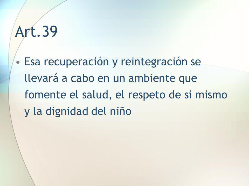 Art.39 Esa recuperación y reintegración se llevará a cabo en un ambiente que fomente el salud, el respeto de si mismo y la dignidad del niño.