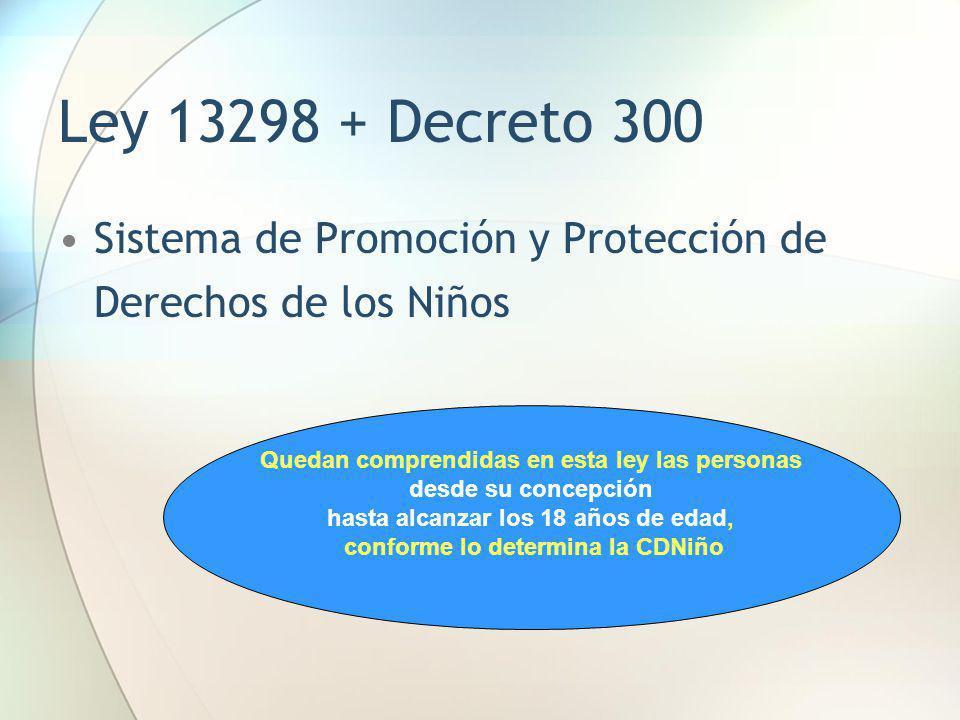 Ley 13298 + Decreto 300 Sistema de Promoción y Protección de Derechos de los Niños. Quedan comprendidas en esta ley las personas.