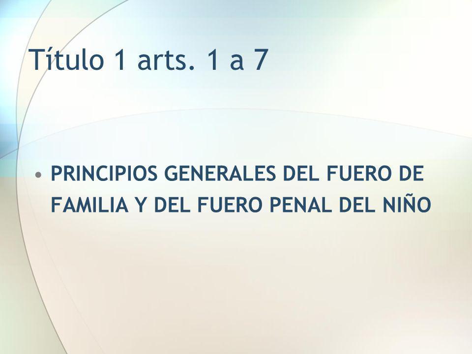 Título 1 arts. 1 a 7 PRINCIPIOS GENERALES DEL FUERO DE FAMILIA Y DEL FUERO PENAL DEL NIÑO