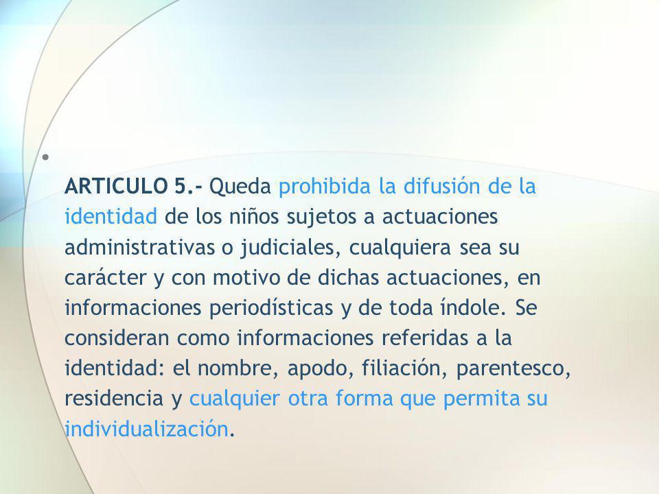 ARTICULO 5.- Queda prohibida la difusión de la identidad de los niños sujetos a actuaciones administrativas o judiciales, cualquiera sea su carácter y con motivo de dichas actuaciones, en informaciones periodísticas y de toda índole.