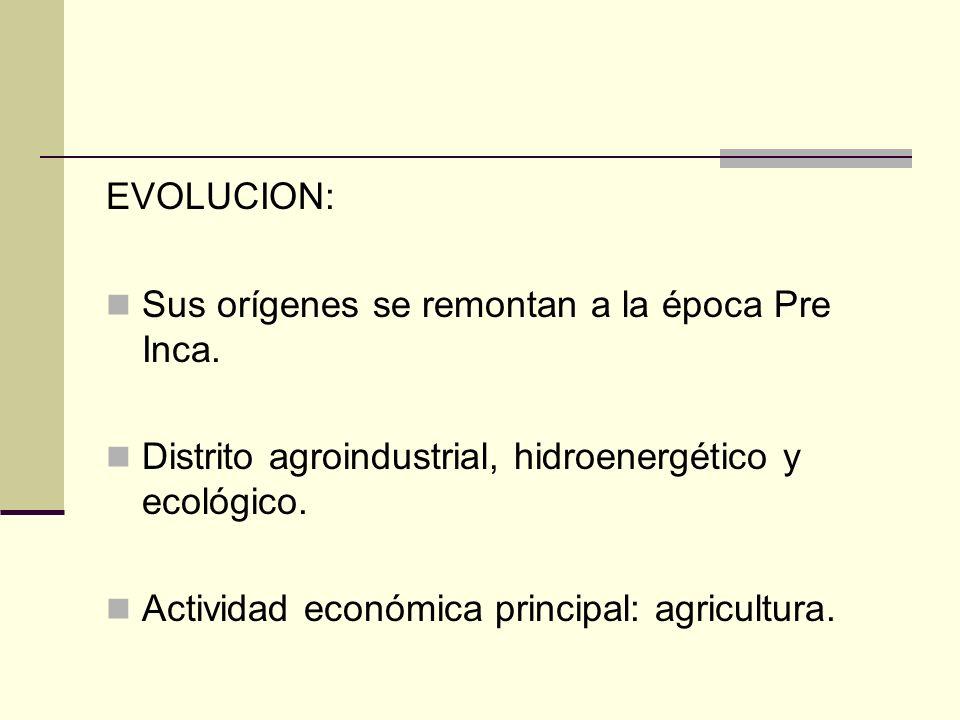 EVOLUCION:Sus orígenes se remontan a la época Pre Inca. Distrito agroindustrial, hidroenergético y ecológico.