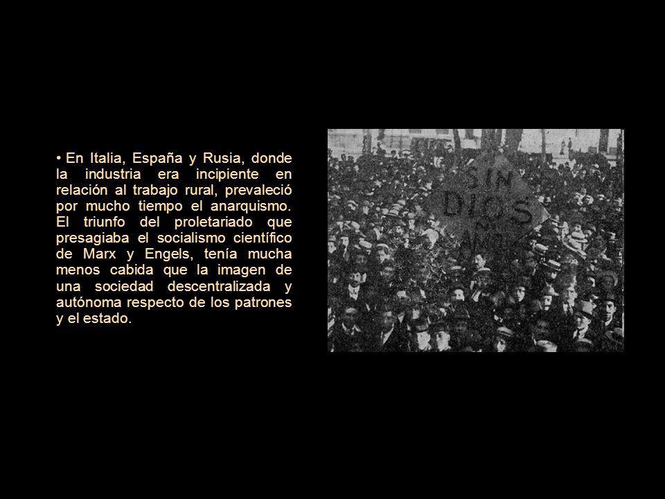 En Italia, España y Rusia, donde la industria era incipiente en relación al trabajo rural, prevaleció por mucho tiempo el anarquismo.