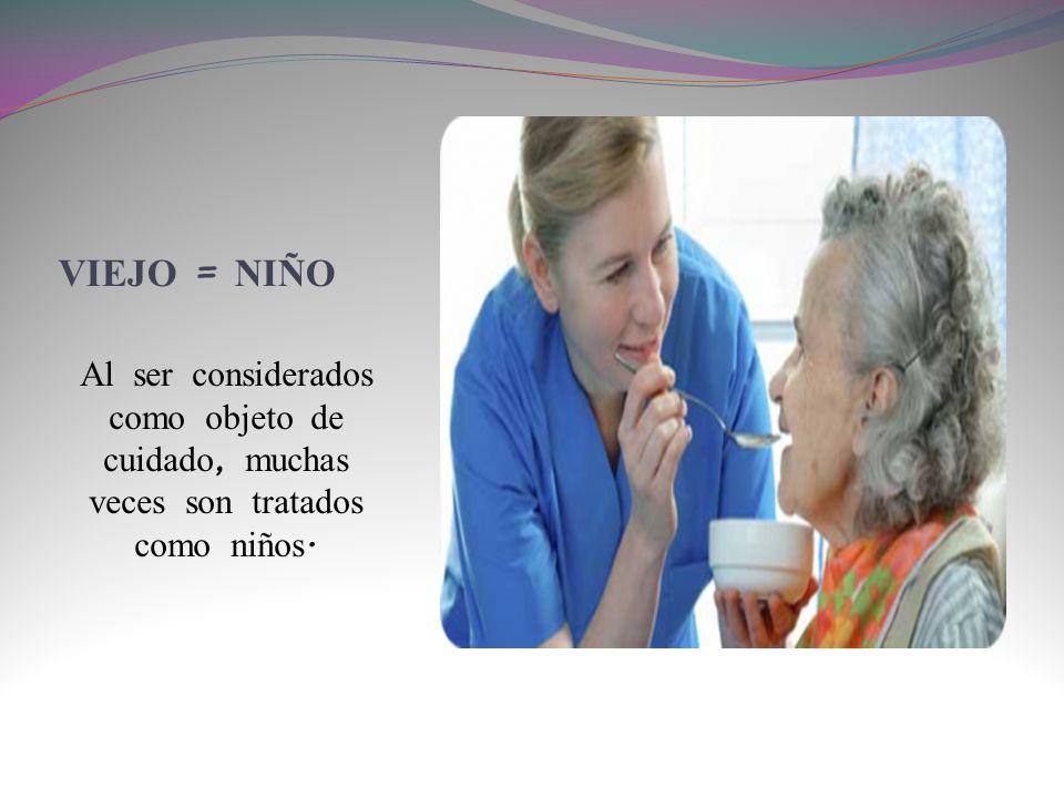 VIEJO = NIÑO Al ser considerados como objeto de cuidado, muchas veces son tratados como niños.