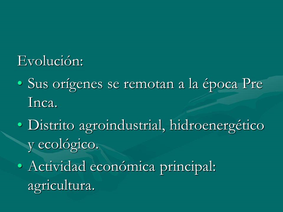 Evolución: Sus orígenes se remotan a la época Pre Inca. Distrito agroindustrial, hidroenergético y ecológico.