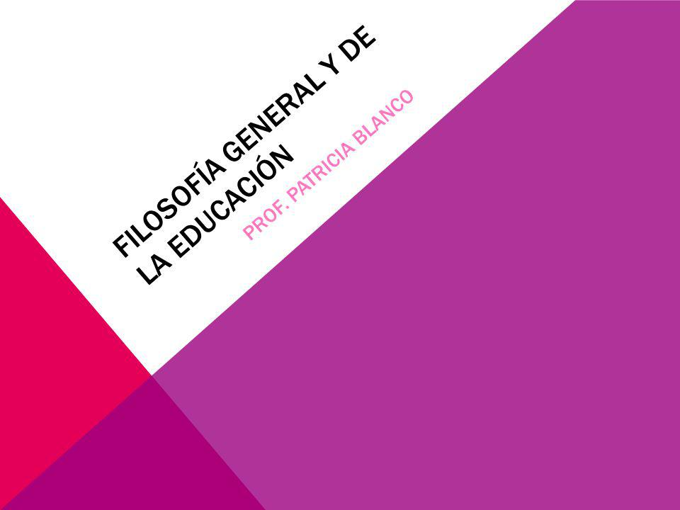 Filosofía General y de la Educación Prof. Patricia Blanco