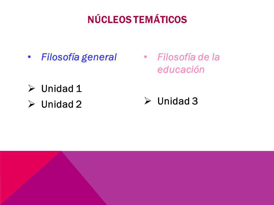 Núcleos temáticos Filosofía general Unidad 1 Unidad 2 Filosofía de la educación Unidad 3