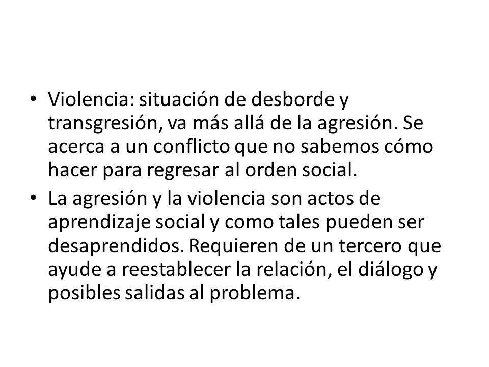 Violencia: situación de desborde y transgresión, va más allá de la agresión. Se acerca a un conflicto que no sabemos cómo hacer para regresar al orden social.