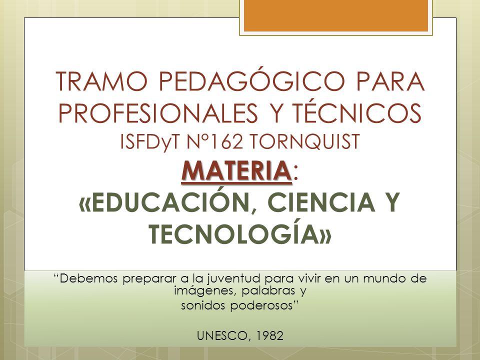 TRAMO PEDAGÓGICO PARA PROFESIONALES Y TÉCNICOS ISFDyT N°162 TORNQUIST MATERIA: «EDUCACIÓN, CIENCIA Y TECNOLOGÍA»