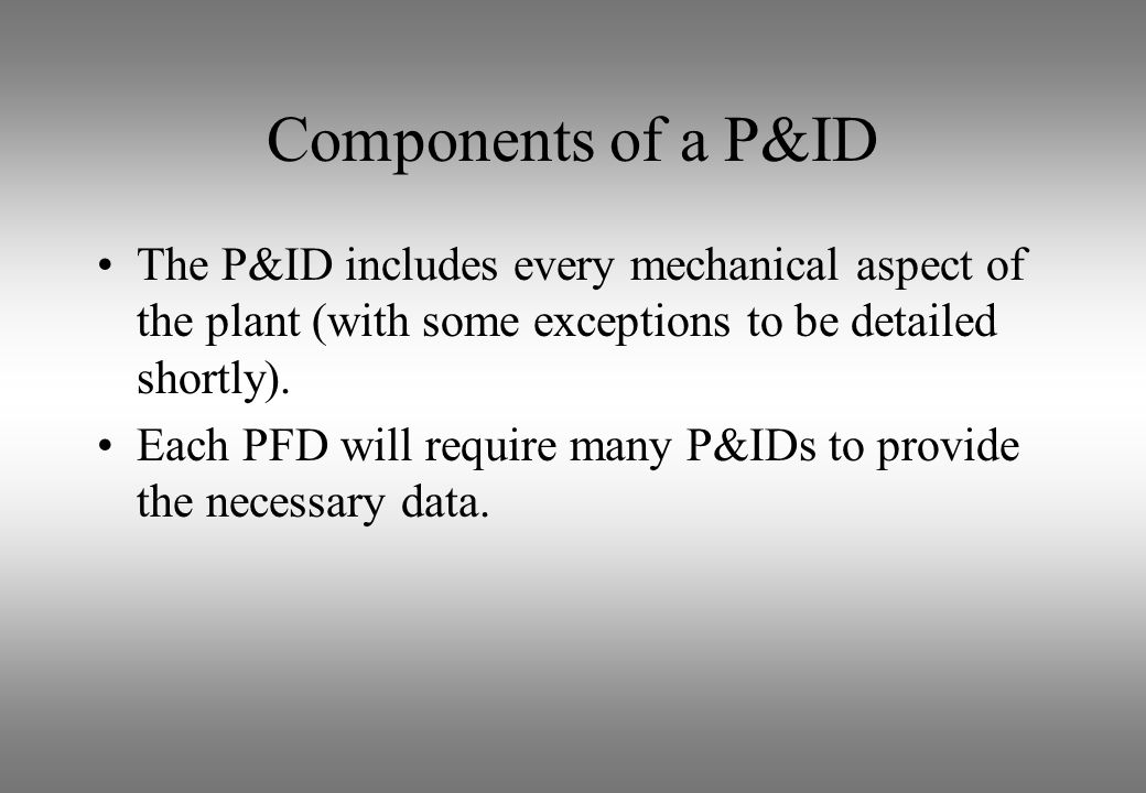 Components of a P&ID The P&ID includes every mechanical aspect of the plant (with some exceptions to be detailed shortly).