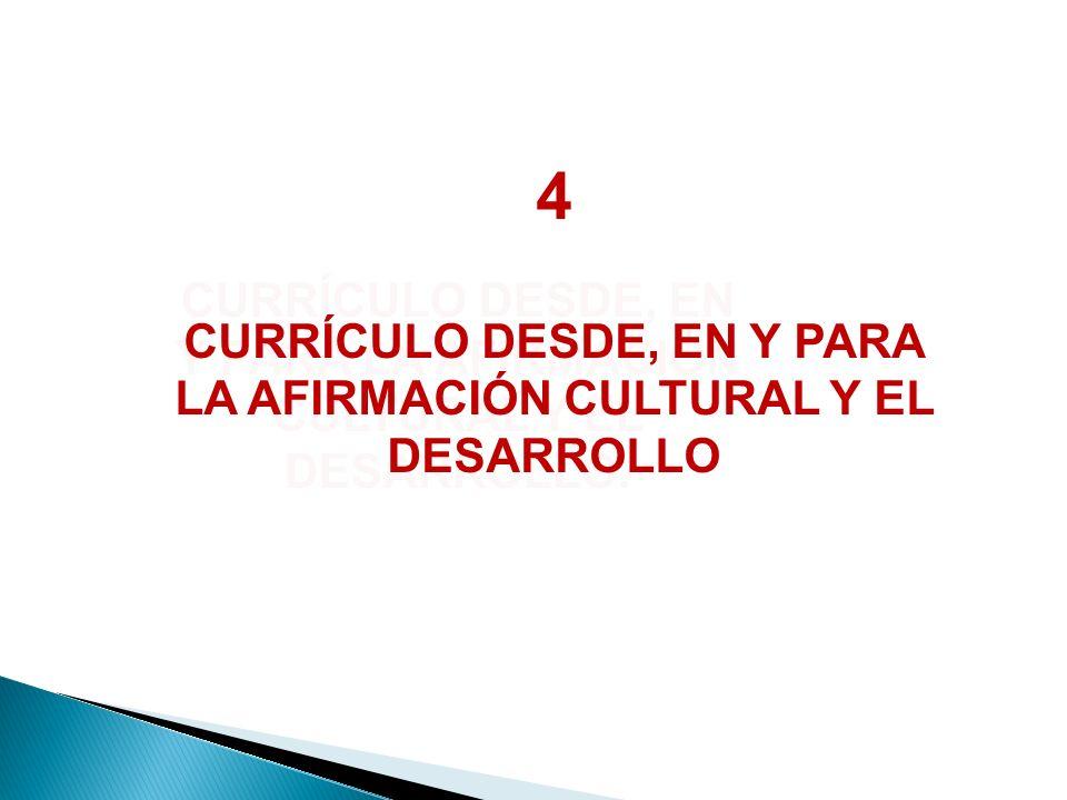 4 CURRÍCULO DESDE, EN Y PARA LA AFIRMACIÓN CULTURAL Y EL DESARROLLO