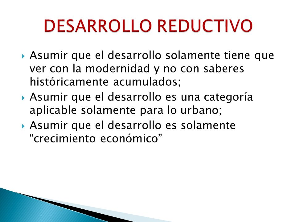 DESARROLLO REDUCTIVO Asumir que el desarrollo solamente tiene que ver con la modernidad y no con saberes históricamente acumulados;