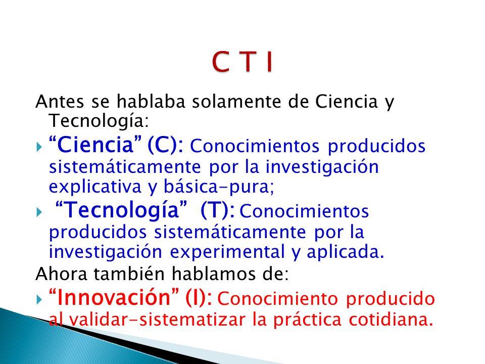 C T I Antes se hablaba solamente de Ciencia y Tecnología: