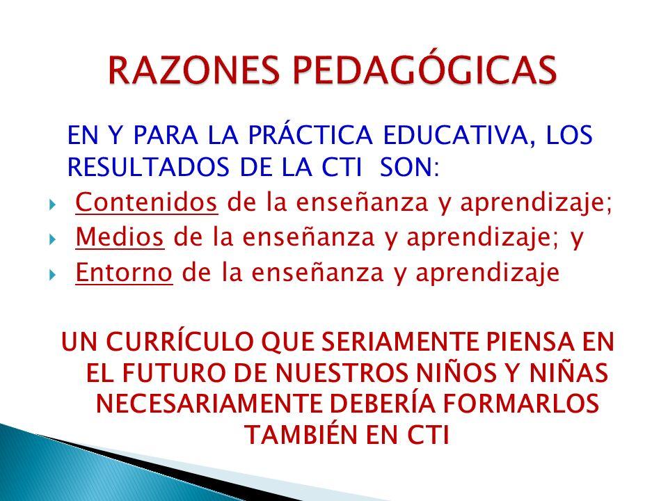RAZONES PEDAGÓGICASEN Y PARA LA PRÁCTICA EDUCATIVA, LOS RESULTADOS DE LA CTI SON: Contenidos de la enseñanza y aprendizaje;
