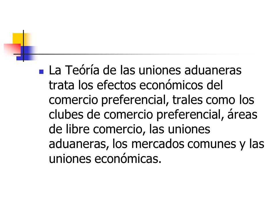 La Teóría de las uniones aduaneras trata los efectos económicos del comercio preferencial, trales como los clubes de comercio preferencial, áreas de libre comercio, las uniones aduaneras, los mercados comunes y las uniones económicas.