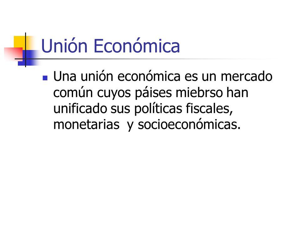 Unión Económica Una unión económica es un mercado común cuyos páises miebrso han unificado sus políticas fiscales, monetarias y socioeconómicas.