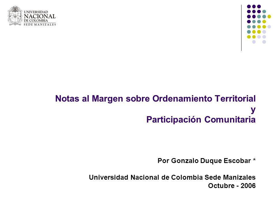 Notas al Margen sobre Ordenamiento Territorial y Participación Comunitaria Por Gonzalo Duque Escobar * Universidad Nacional de Colombia Sede Manizales Octubre - 2006