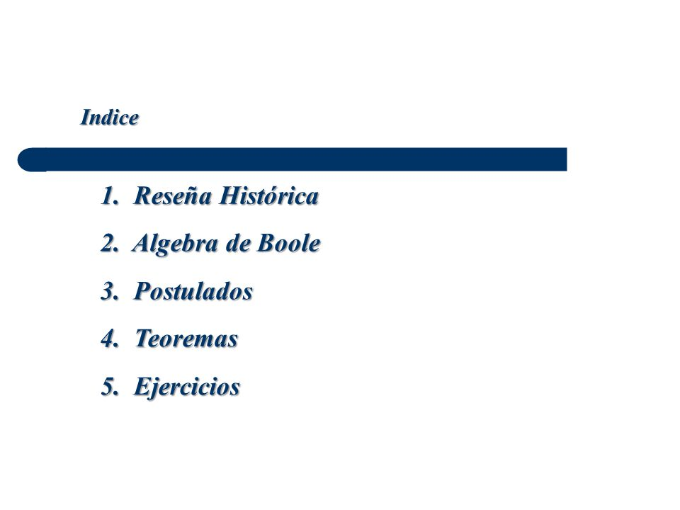 1. Reseña Histórica 2. Algebra de Boole 3. Postulados 4. Teoremas