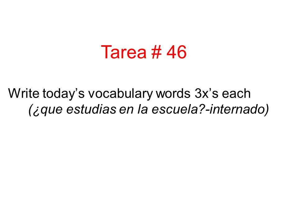 Write today's vocabulary words 3x's each (¿que estudias en la escuela