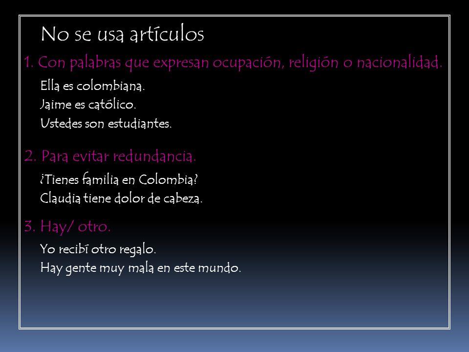 No se usa artículos 1. Con palabras que expresan ocupación, religión o nacionalidad. Ella es colombiana.