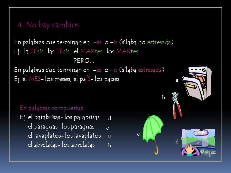 4. No hay cambios En palabras que terminan en -es o –is (sílaba no estresada) Ej: la TEsis- las TEsis, el MARtes- los MARtes.
