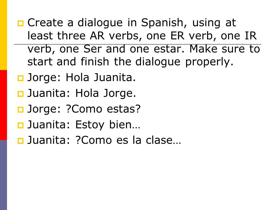 Create a dialogue in Spanish, using at least three AR verbs, one ER verb, one IR verb, one Ser and one estar. Make sure to start and finish the dialogue properly.