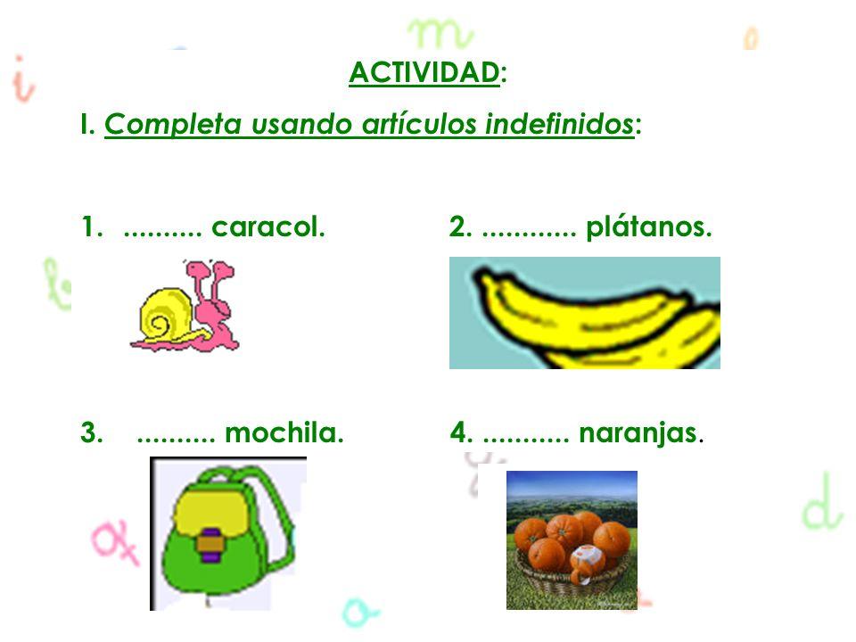 ACTIVIDAD: I. Completa usando artículos indefinidos: .......... caracol. 2. ............ plátanos.