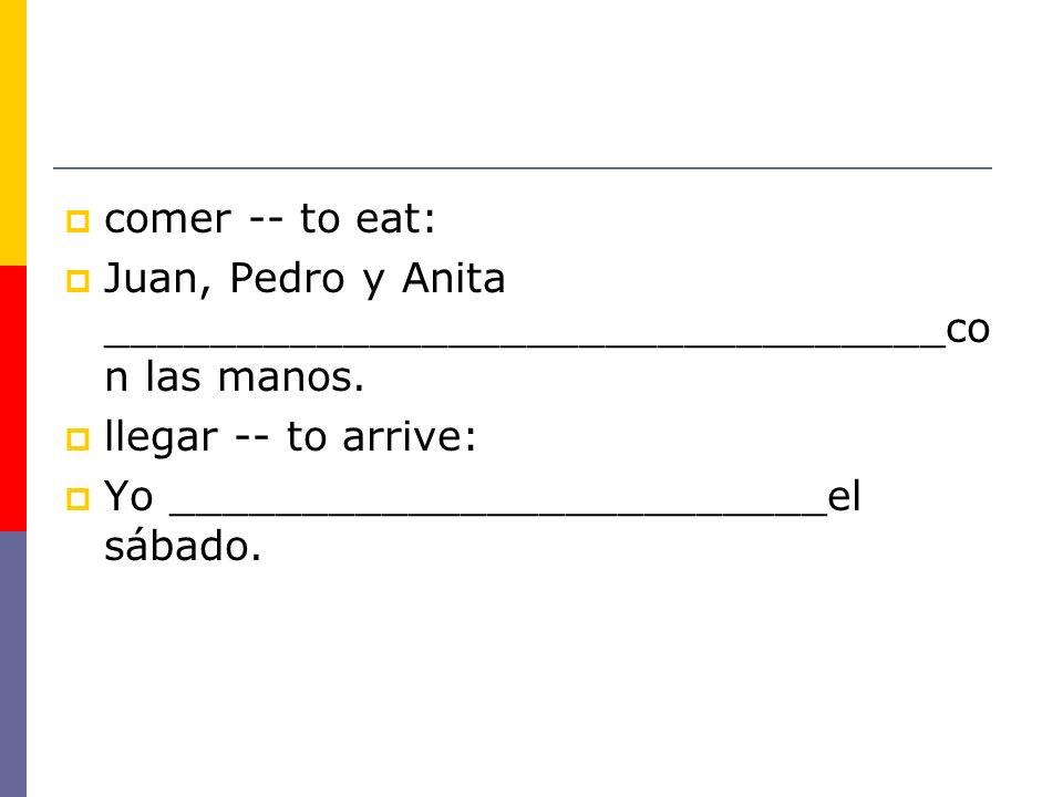 comer -- to eat: Juan, Pedro y Anita ________________________________con las manos. llegar -- to arrive: