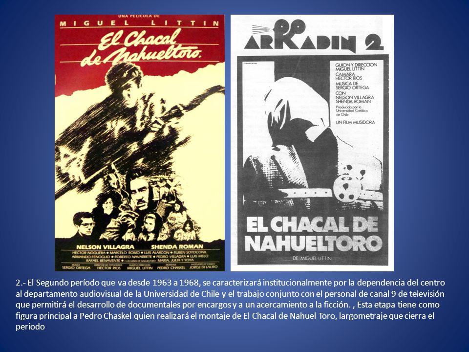 2.- El Segundo período que va desde 1963 a 1968, se caracterizará institucionalmente por la dependencia del centro al departamento audiovisual de la Universidad de Chile y el trabajo conjunto con el personal de canal 9 de televisión que permitirá el desarrollo de documentales por encargos y a un acercamiento a la ficción.