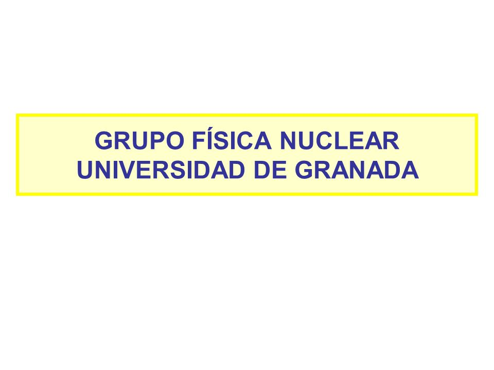 GRUPO FÍSICA NUCLEAR UNIVERSIDAD DE GRANADA