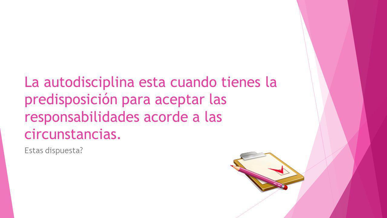 La autodisciplina esta cuando tienes la predisposición para aceptar las responsabilidades acorde a las circunstancias.