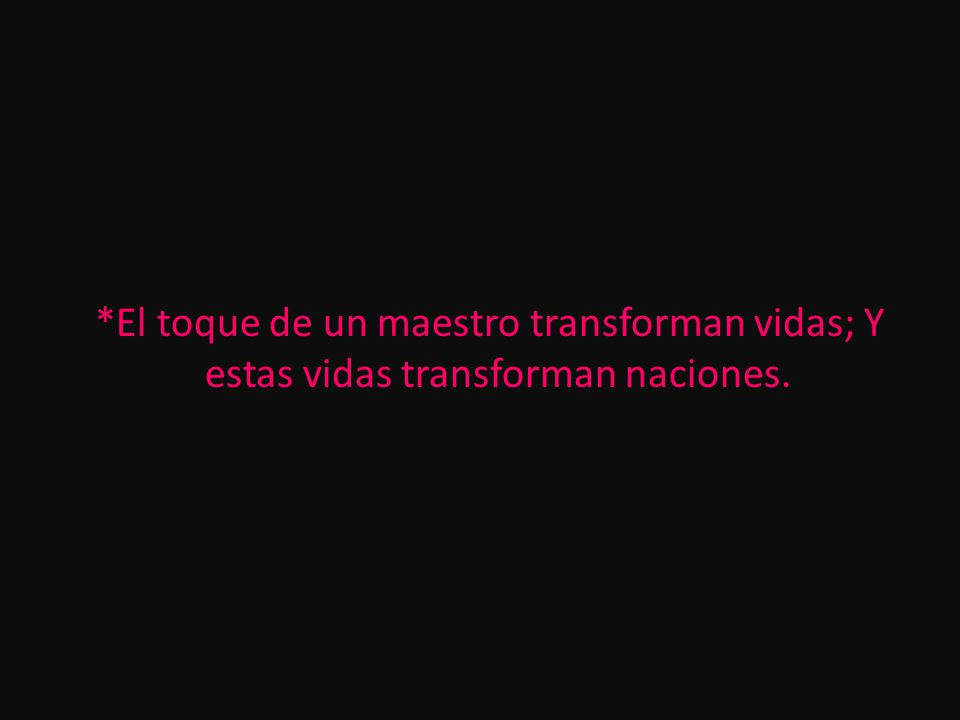 *El toque de un maestro transforman vidas; Y estas vidas transforman naciones.