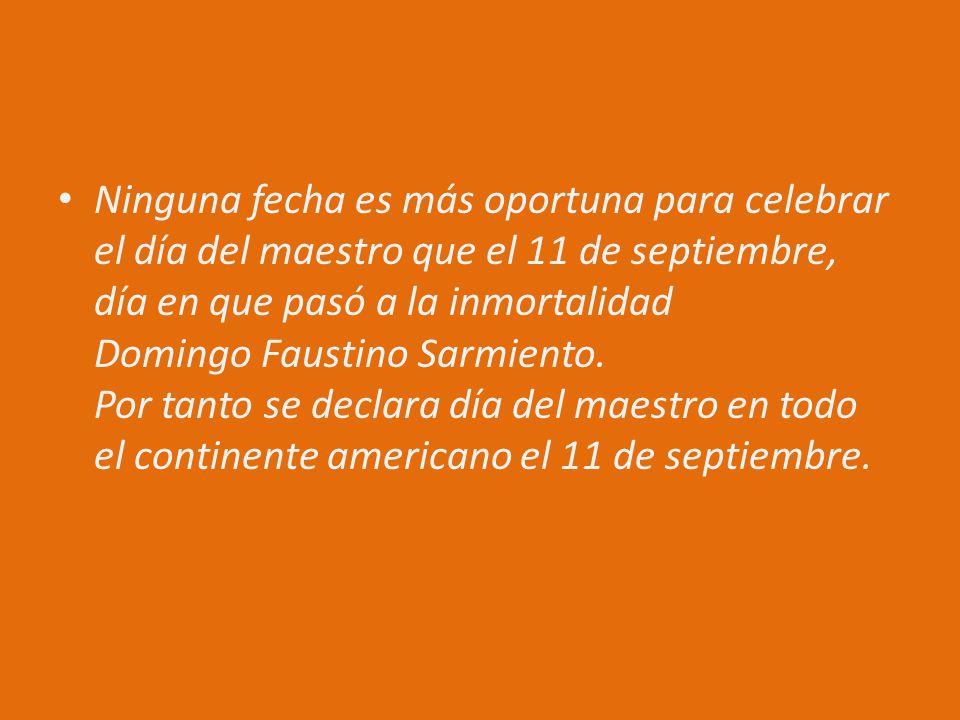 Ninguna fecha es más oportuna para celebrar el día del maestro que el 11 de septiembre, día en que pasó a la inmortalidad Domingo Faustino Sarmiento.