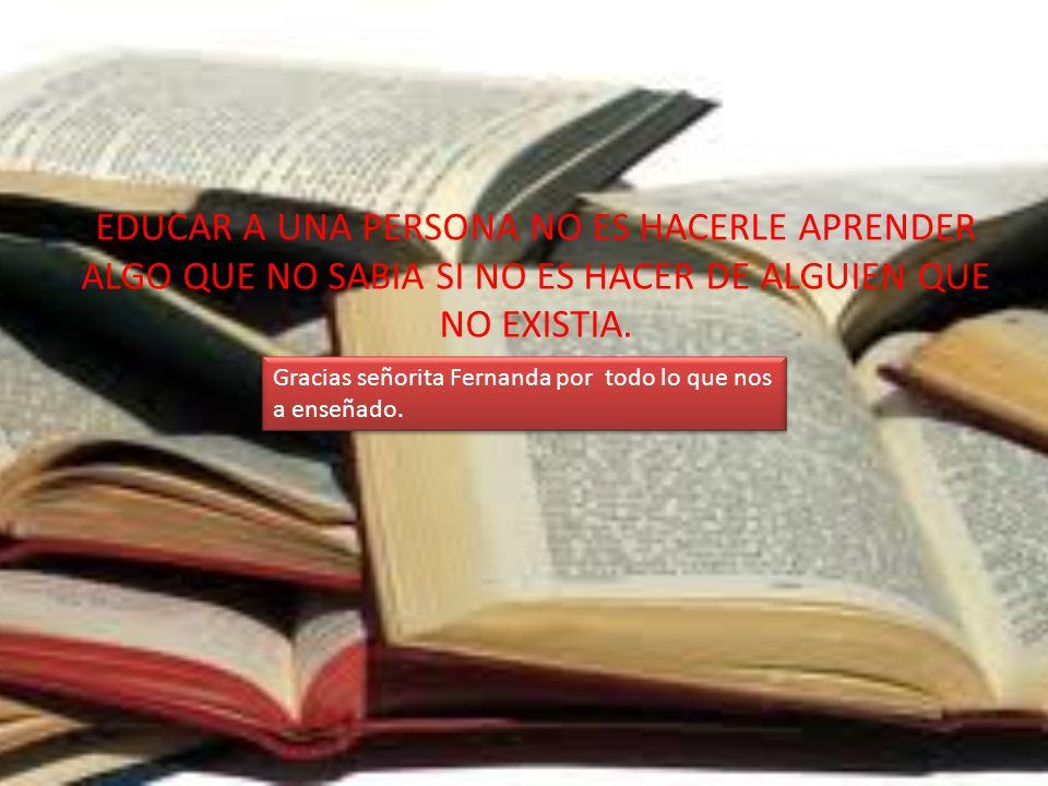 EDUCAR A UNA PERSONA NO ES HACERLE APRENDER ALGO QUE NO SABIA SI NO ES HACER DE ALGUIEN QUE NO EXISTIA.