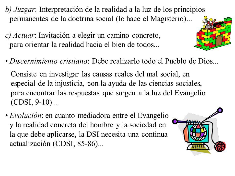 b) Juzgar: Interpretación de la realidad a la luz de los principios permanentes de la doctrina social (lo hace el Magisterio)...
