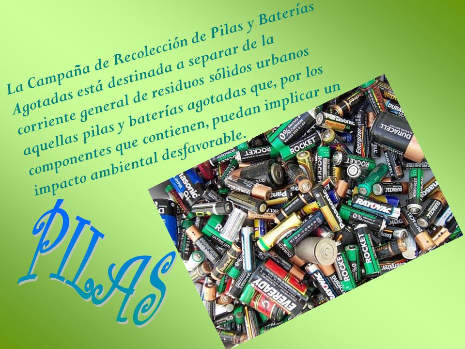 La Campaña de Recolección de Pilas y Baterías Agotadas está destinada a separar de la corriente general de residuos sólidos urbanos aquellas pilas y baterías agotadas que, por los componentes que contienen, puedan implicar un impacto ambiental desfavorable.