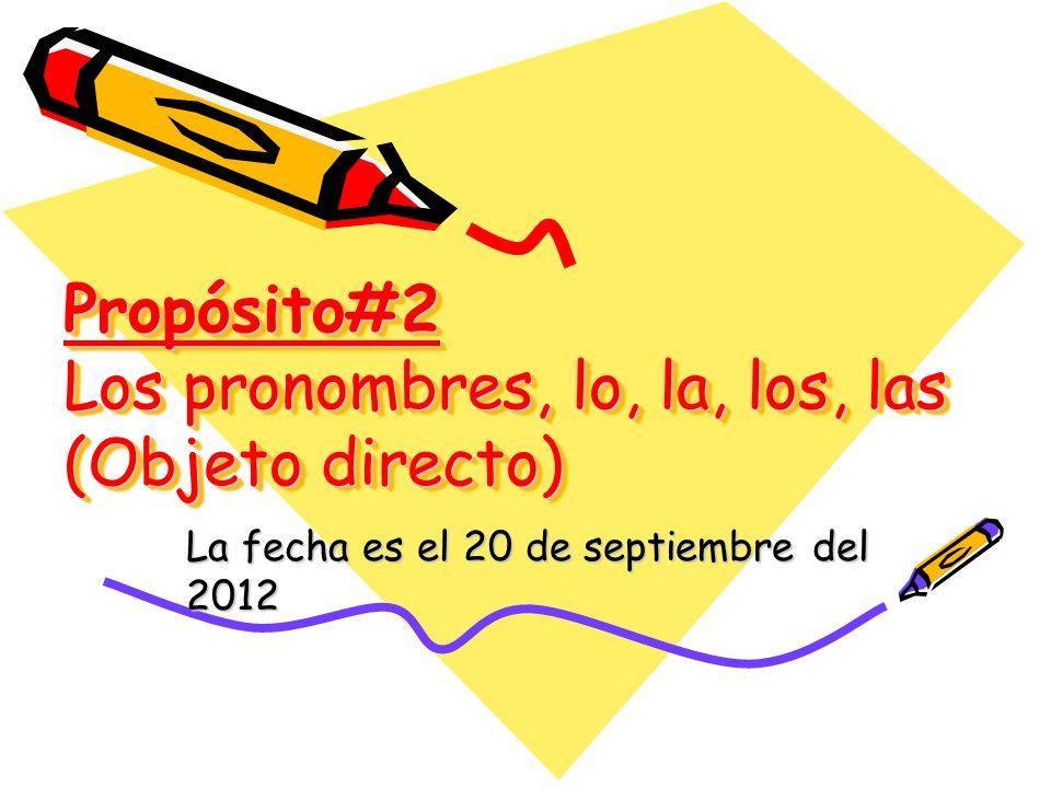 Propósito#2 Los pronombres, lo, la, los, las (Objeto directo)