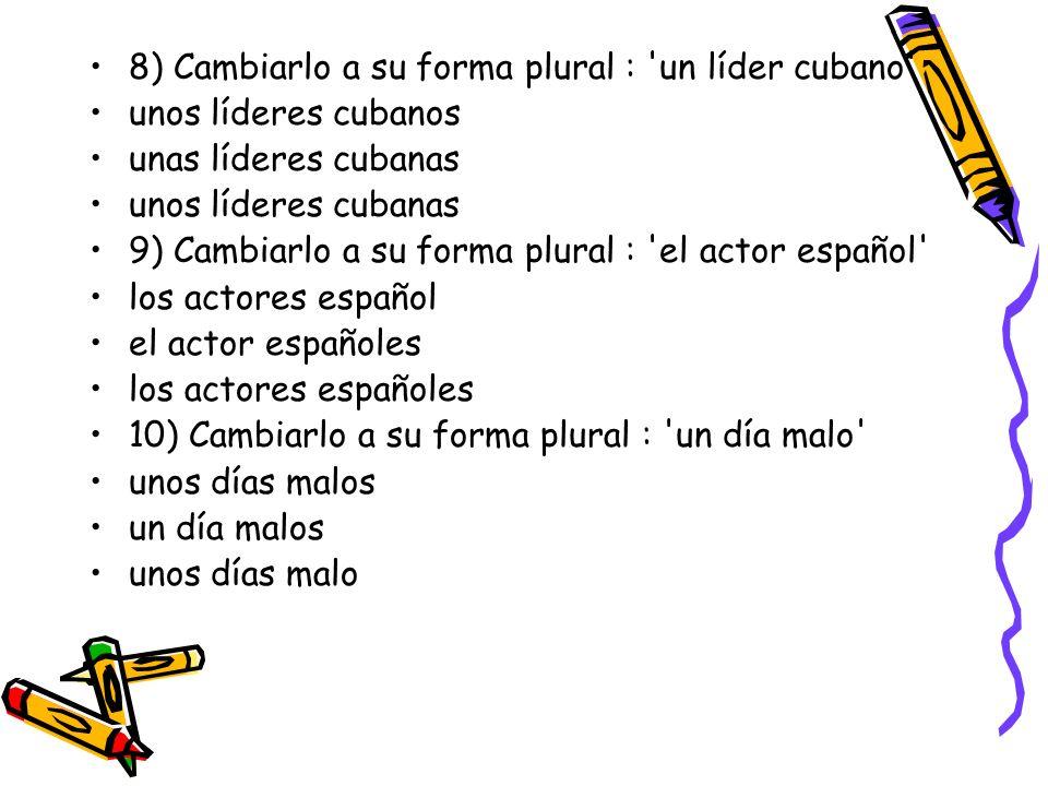 8) Cambiarlo a su forma plural : un líder cubano