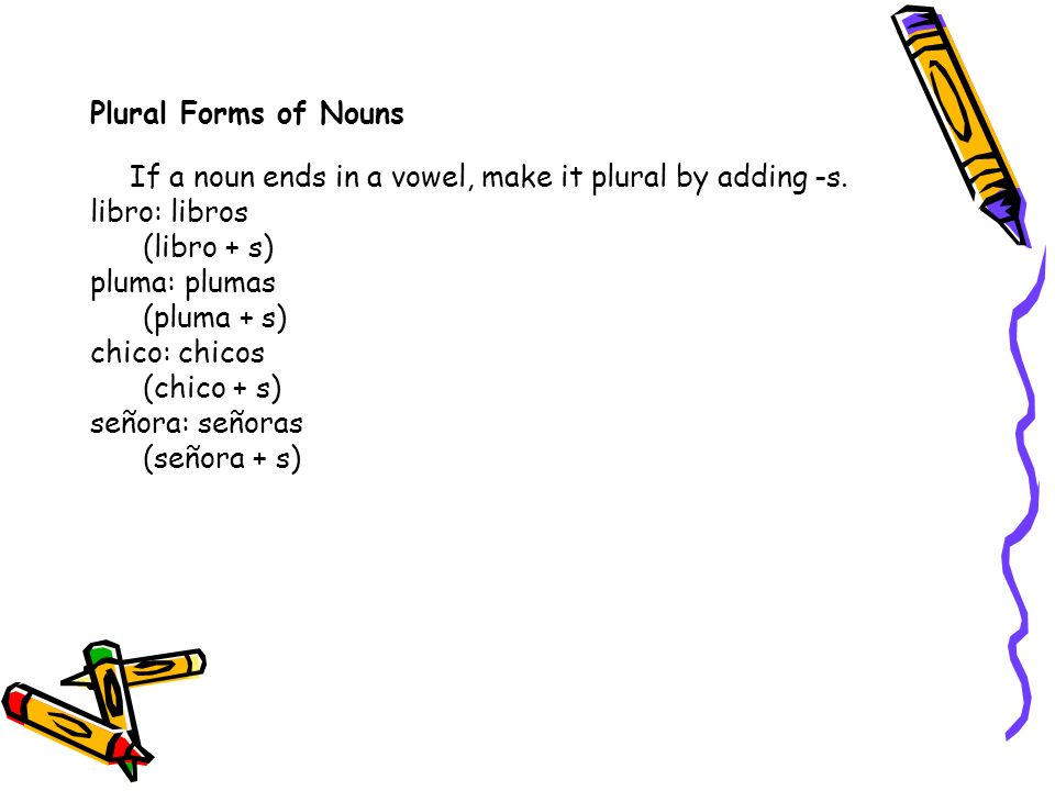 Plural Forms of Nouns If a noun ends in a vowel, make it plural by adding -s. libro: libros. (libro + s)